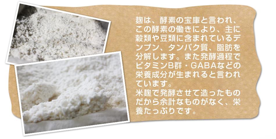 麹は、酵素の宝庫と言われ、この酵素の働きにより、主に穀類や豆類に含まれているデンプン、タンパク質、脂肪を分解します。また発酵過程でビタミンB群・GABAなどの栄養成分が生まれると言われています。米麹で発酵させて造ったものだから余計なものがなく、栄養たっぷりです。