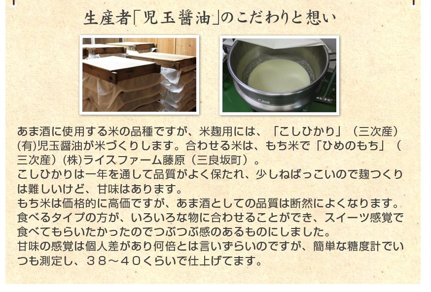 あま酒に使用する米の品種ですが、米麹用には、「こしひかり」(三次産) (有)児玉醤油が米づくりします。合わせる米は、もち米で「ひめのもち」(三次産)(株)ライスファーム藤原(三良坂町)。こしひかりは一年を通して品質がよく保たれ、少しねばっこいので麹つくりは難しいけど、甘味はあります。もち米は価格的に高価ですが、あま酒としての品質は断然によくなります。食べるタイプの方が、いろいろな物に合わせることができ、スイーツ感覚で食べてもらいたかったのでつぶつぶ感のあるものにしました。甘味の感覚は個人差があり何倍とは言いずらいのですが、簡単な糖度計でいつも測定し、38〜40くらいで仕上げてます。